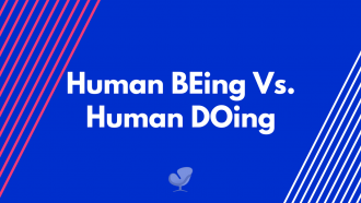 Human BEing Vs. Human DOing