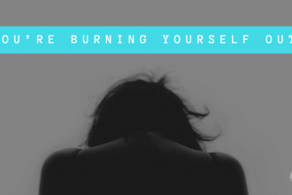 You're Burning Yourself Out
