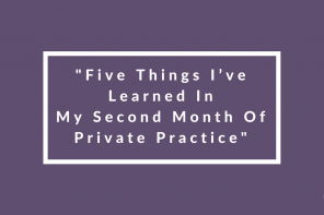 Five Things I've Learned In My Second Month Of Private Practice