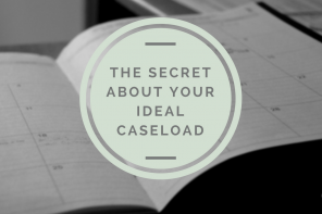 The Secret About Your Ideal Caseload