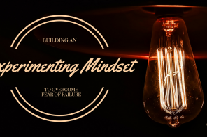 Building an Experimenting Mindset to Overcome Fear of Failure