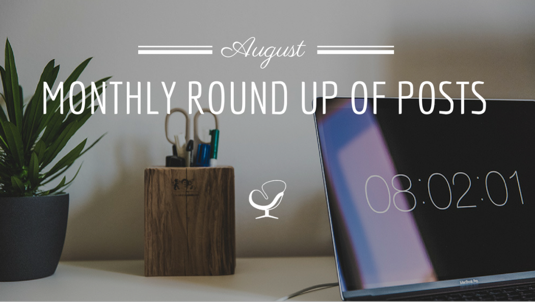 August Monthly Round Up Of Posts