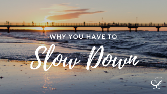 Why you have to slow down