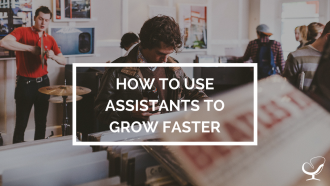 How to use assistants to grow faster