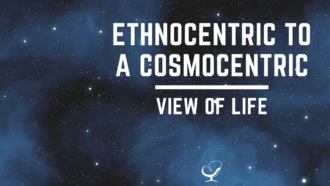 Ethnocentric to cosmocentric view of life