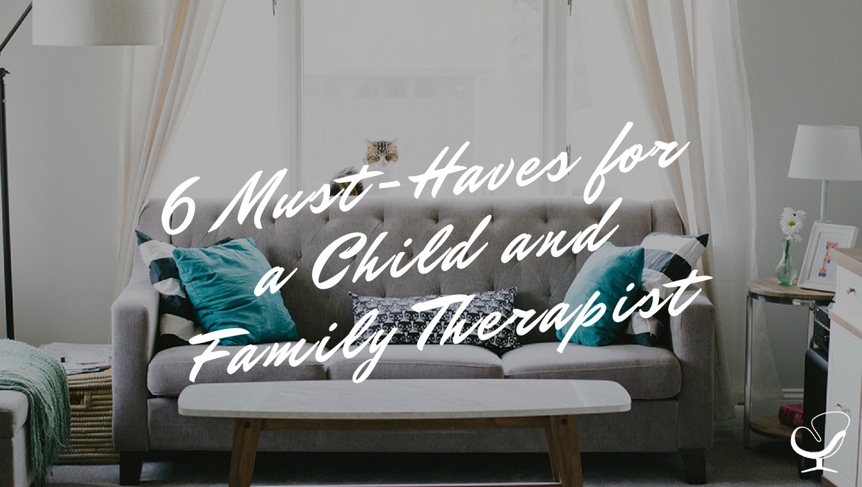 6 Must-Haves for a Child and Family Therapist