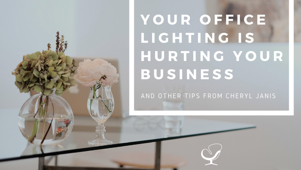 Your Office Lighting is Hurting Your Business and other Tips from Cheryl Janis
