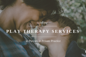 Selling Play Therapy Services to Parents in Private Practice