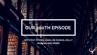 Our 300th Episode with Pat Flynn, John Lee Dumas, Kelly Higdon, and More!