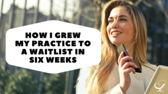 How I Grew My Practice to a Waitlist in Six Weeks