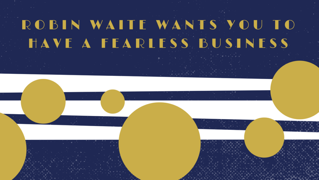 Robin Waite Wants You to Have a Fearless Business