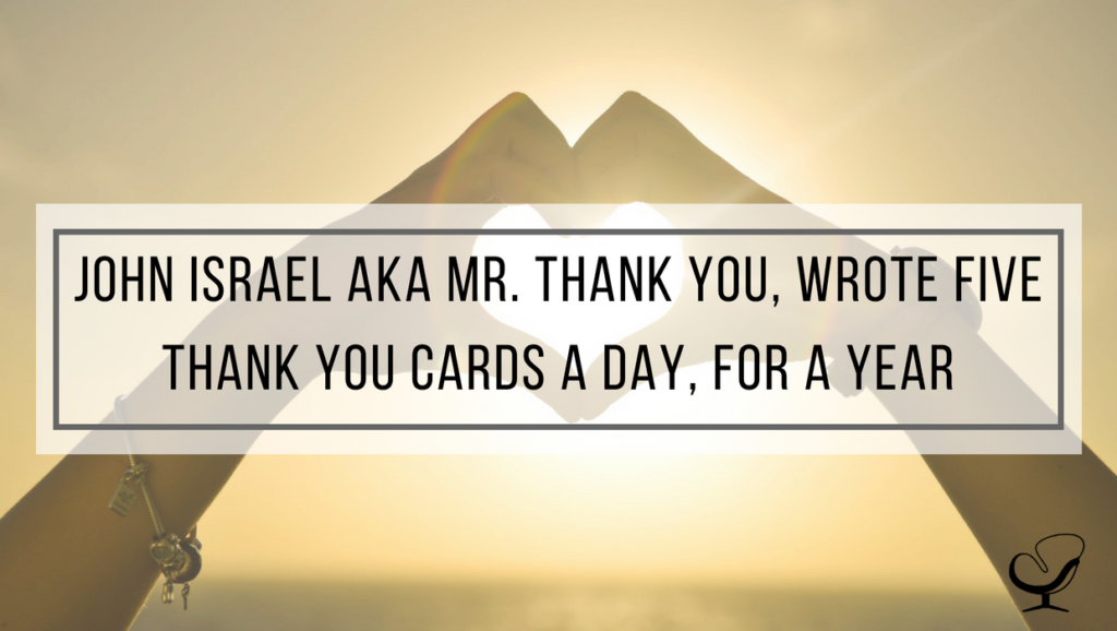 John Israel aka Mr. Thank You, wrote five thank you cards a day, for a year