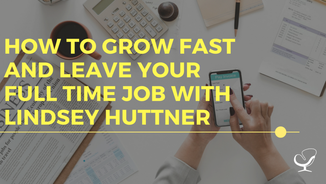 How to grow fast and leave your full time job with Lindsey Huttner