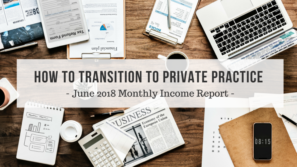 How to transition to private practice - June 2018 Monthly Income Report