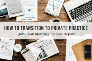 How to Transition to Private Practice | June 2018 Monthly Income Report