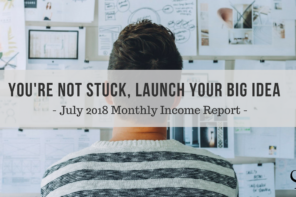 You're Not Stuck, Launch Your Big Idea | Monthly Income Report July 2018