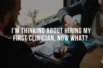 I'm Thinking About Hiring My First Clinician, Now What?
