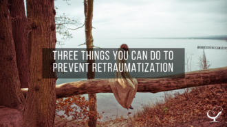 Three Things You Can Do to Prevent Retraumatization
