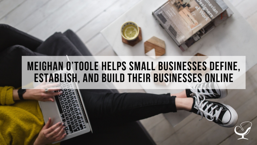 Meighan O'Toole Helps Small Businesses Define, Establish, And Build Their Businesses Online