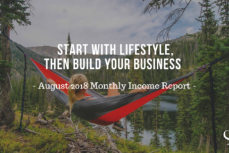 Start with Lifestyle, Then Build Your Business | Monthly Income Report Aug 2018