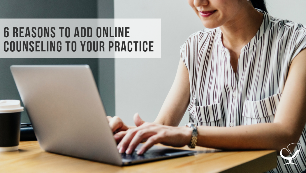 6 Reasons to Add Online Counseling to Your Practice