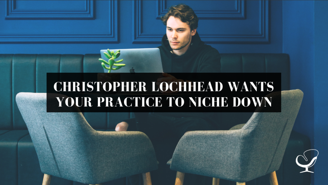 Christopher Lochhead Wants Your Practice to Niche Down | PoP 334
