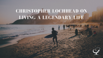 Christopher Lochhead On Living A Legendary Life