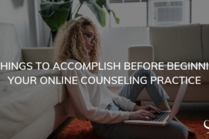 5 Things to Accomplish Before Beginning Your Online Counseling Practice