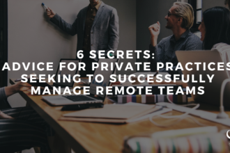 6 Secrets: Advice for Private Practices Seeking to Successfully Manage Remote Teams