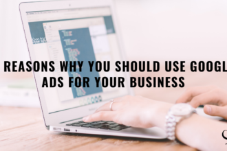 5 Reasons Why You Should Use Google Ads For Your Business