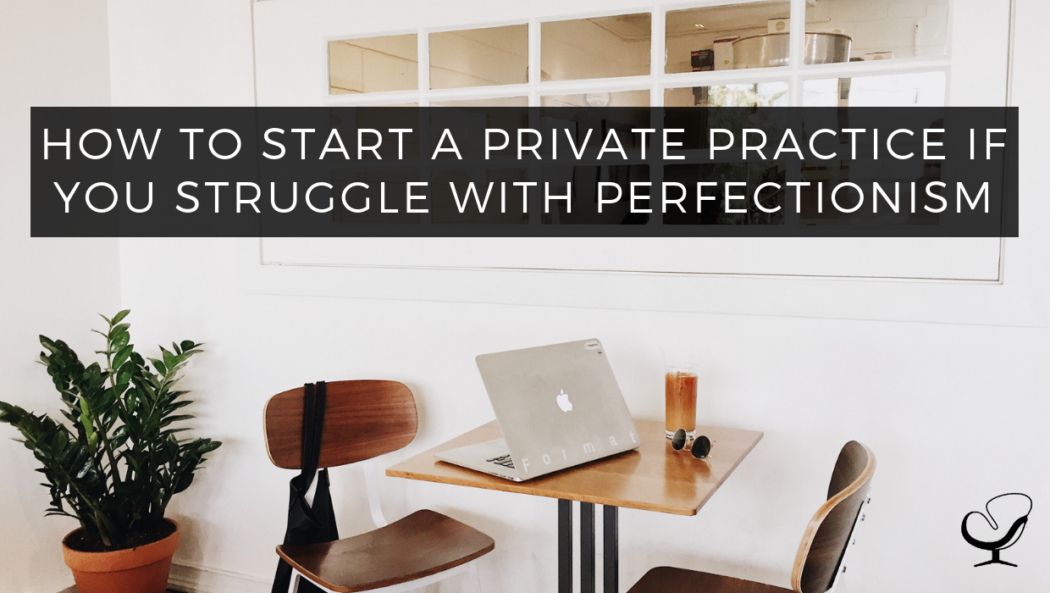 How To Start A Private Practice If You Struggle With Perfectionism