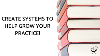 CREATE SYSTEMS TO HELP GROW YOUR PRACTICE!