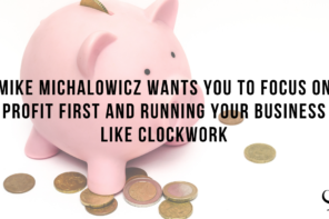 Mike Michalowicz Wants You To Focus on Profit First and Running Your Business Like Clockwork