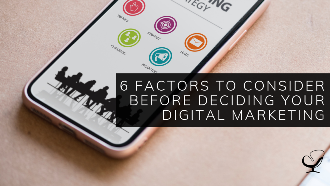 6 Factors to Consider Before Deciding Your Digital Marketing