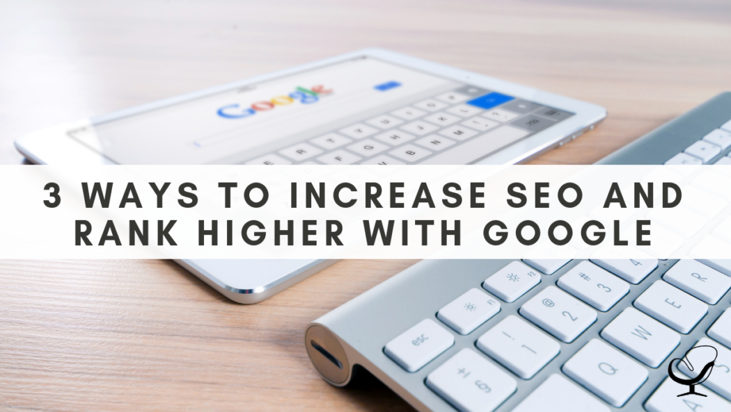 3 Ways to Increase SEO and Rank Higher With Google