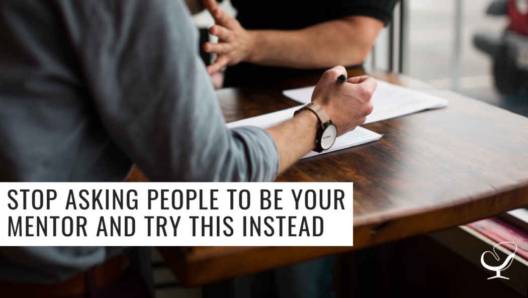 Stop Asking People to be Your Mentor and Try This Instead