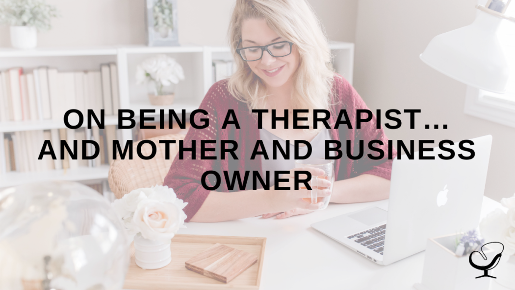 On Being a Therapist…and Mother and Business Owner
