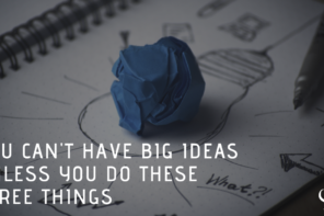 You Can't Have Big Ideas Unless You Do These Three Things