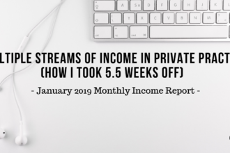 Multiple Streams of Income in Private Practice (how I took 5.5 weeks off) | January 2019 Monthly Income Report