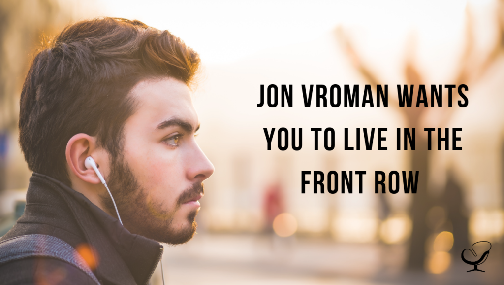 Jon Vroman Wants You To Live in The Front Row