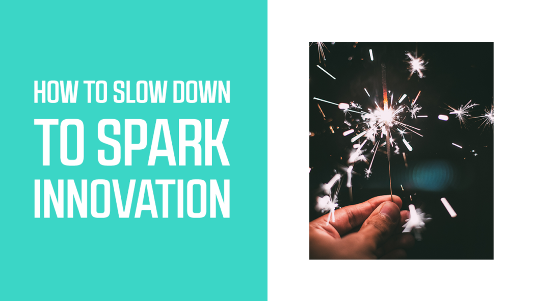 How to Slow Down to Spark Innovation