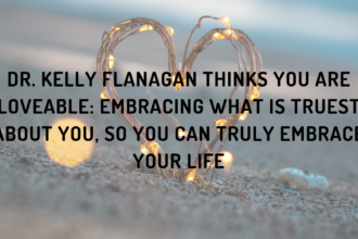 Dr. Kelly Flanagan Thinks You Are Loveable: Embracing What Is Truest about You, So You Can Truly Embrace Your Life