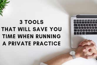 3 Tools That Will Save You Time When Running A Private Practice