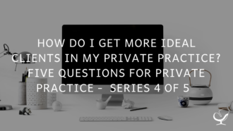 How Do I Get More Ideal Clients In My Private Practice? Five Questions for Private Practice Series 4 of 5 | PoP 369