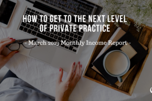 How to Get to the Next Level of Private Practice | March 2019 Monthly Income Report