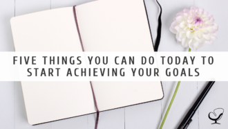 Five Things You Can Do Today to Start Achieving Your Goals