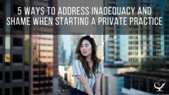 5 Ways to Address Inadequacy and Shame When Starting a Private Practice