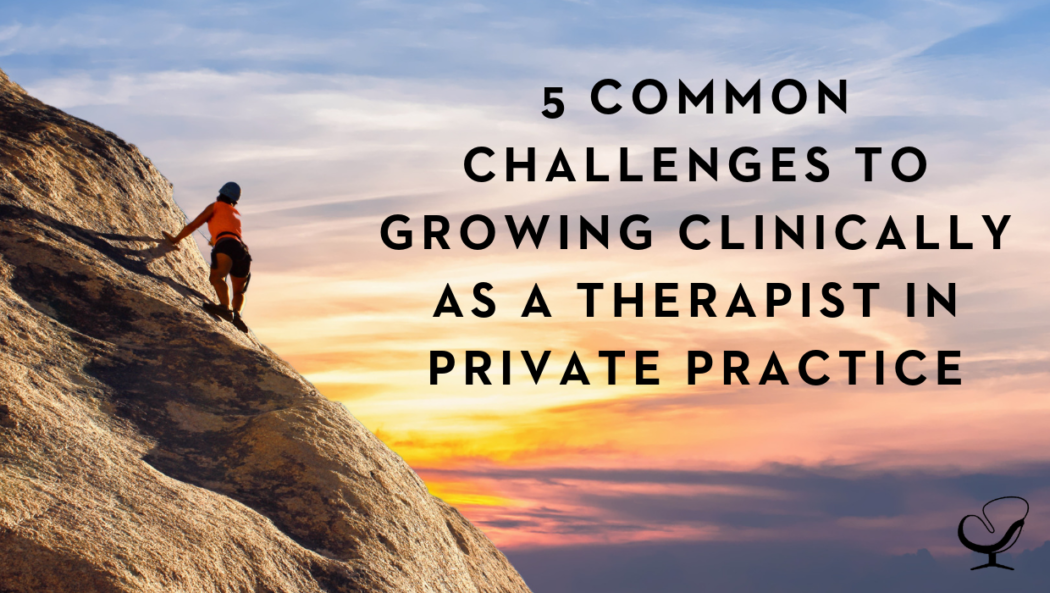 5 Common Challenges to Growing Clinically as a Therapist in Private Practice