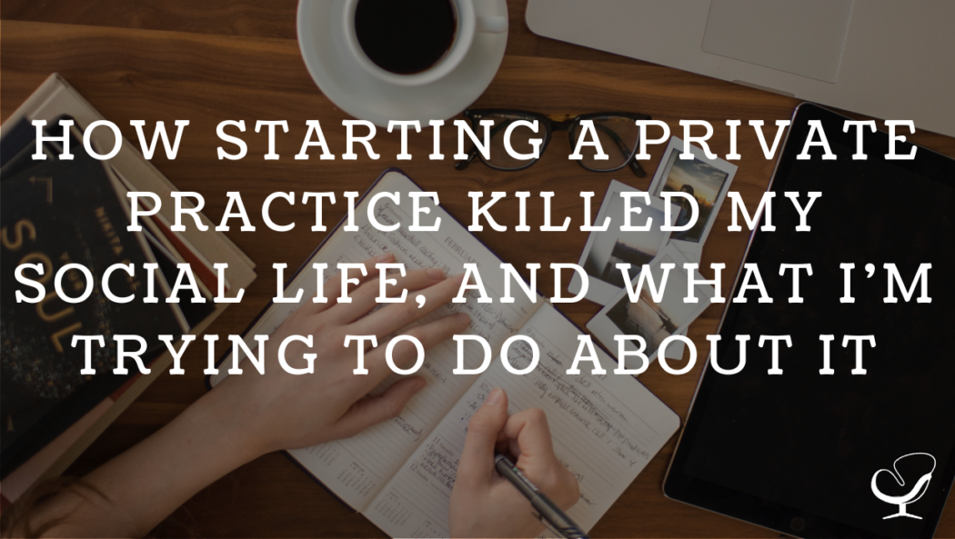 How Starting A Private Practice Killed My Social Life, And What I'm Trying To Do About It