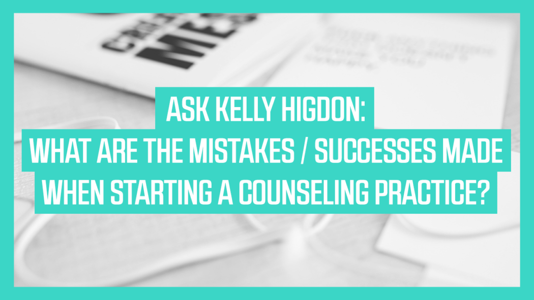 Ask Kelly Higdon: What are the Mistakes/Successes when Starting a Counseling Practice?